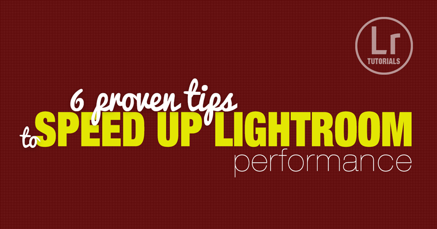 6 Tips How to Speed Up Lightroom Performance