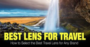 Best Travel Lens – How to Select the Right Travel Lenses for Any Brand