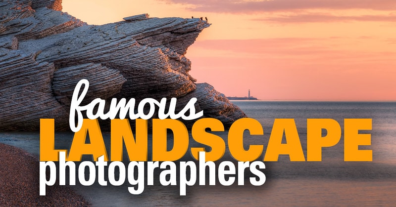 Famous Landscape Photographers and Their Photos